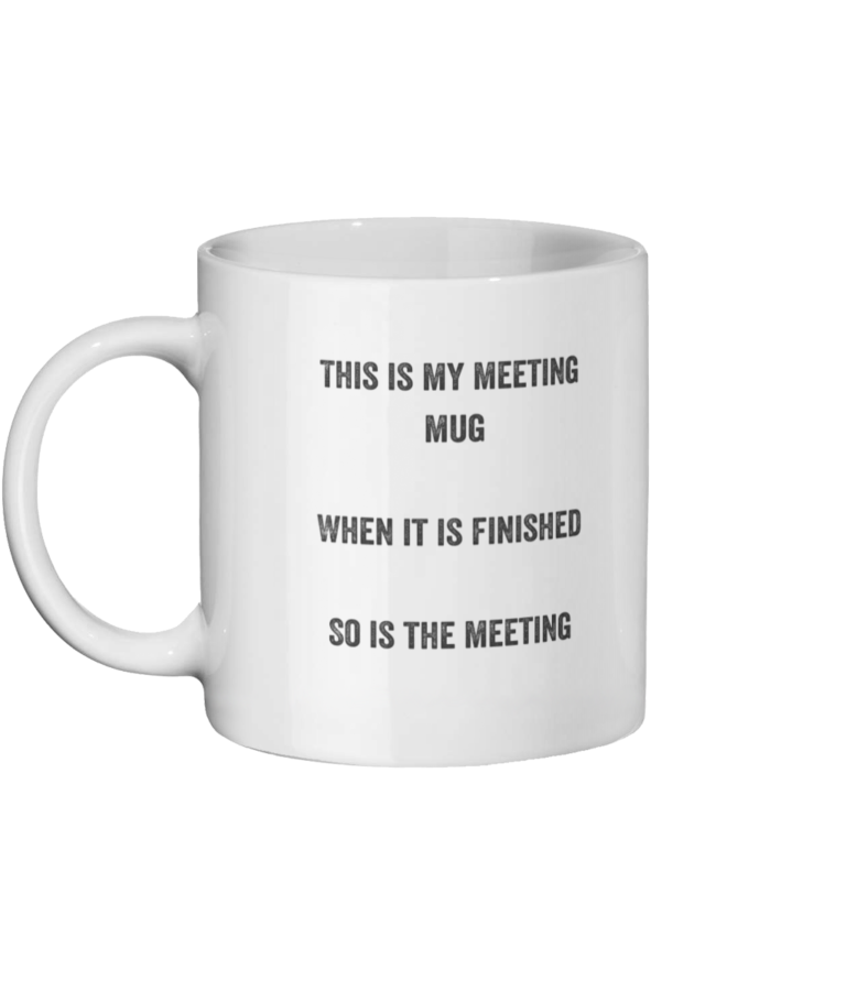 Meeting Mug which has written upon it. This is my meeting mug, when it is finished so is the meeting.